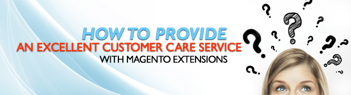How to provide an excellent customer care service with Magento extensions