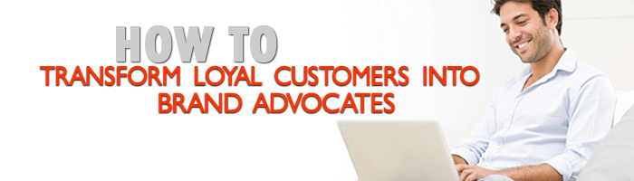 How to Really Transform Loyal Customers into Brand Advocates