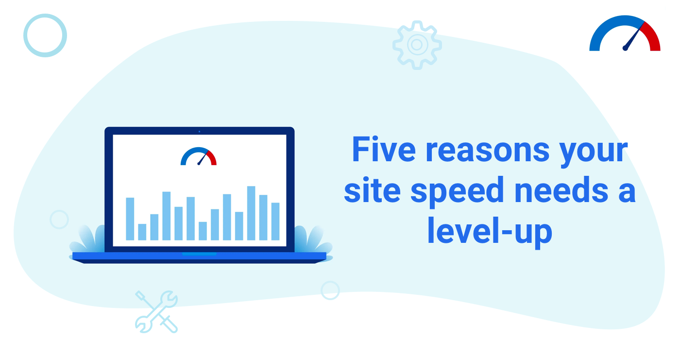 Five reasons your site speed needs a level-up