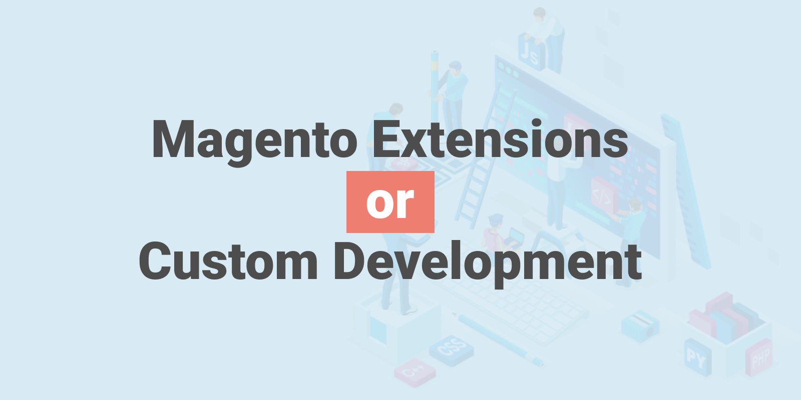 Making the right choice for your Magento Store: Magento extensions, Magento custom development, or both.